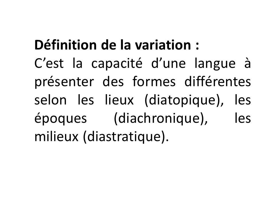 Définition de la variation : Cest la capacité dune langue à présenter des formes différentes selon les lieux (diatopique), les époques (diachronique), les milieux (diastratique).