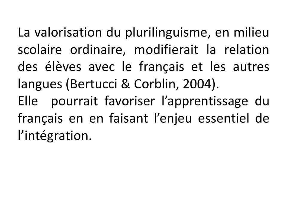La valorisation du plurilinguisme, en milieu scolaire ordinaire, modifierait la relation des élèves avec le français et les autres langues (Bertucci & Corblin, 2004).