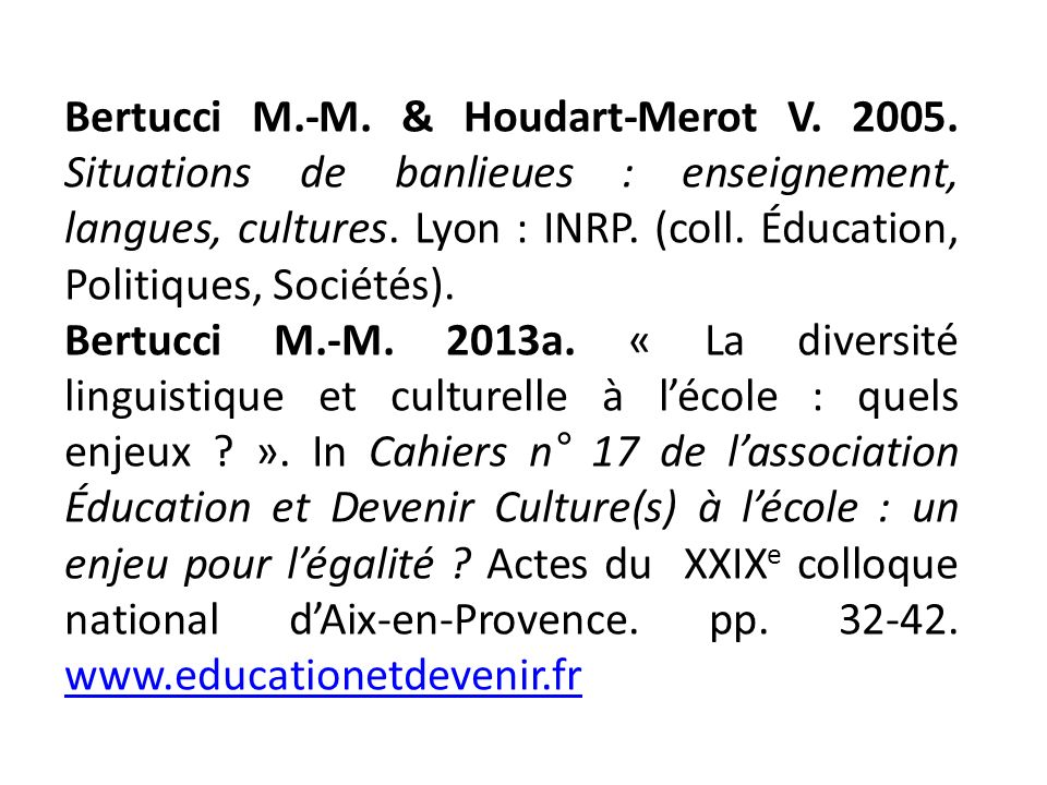 Bertucci M.-M. & Houdart-Merot V. 2005. Situations de banlieues : enseignement, langues, cultures. Lyon : INRP. (coll. Éducation, Politiques, Sociétés