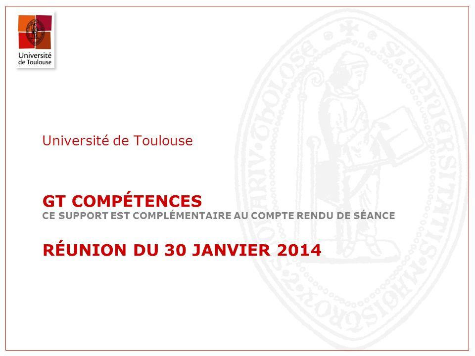 GT COMPÉTENCES CE SUPPORT EST COMPLÉMENTAIRE AU COMPTE RENDU DE SÉANCE RÉUNION DU 30 JANVIER 2014 Université de Toulouse