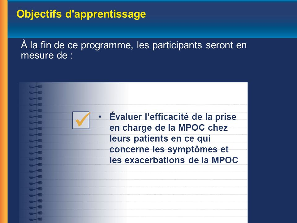 Objectifs d apprentissage À la fin de ce programme, les participants seront en mesure de : Évaluer lefficacité de la prise en charge de la MPOC chez leurs patients en ce qui concerne les symptômes et les exacerbations de la MPOC