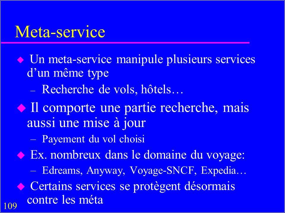 109 Meta-service u Un meta-service manipule plusieurs services dun même type – Recherche de vols, hôtels… u Il comporte une partie recherche, mais aussi une mise à jour – Payement du vol choisi u Ex.