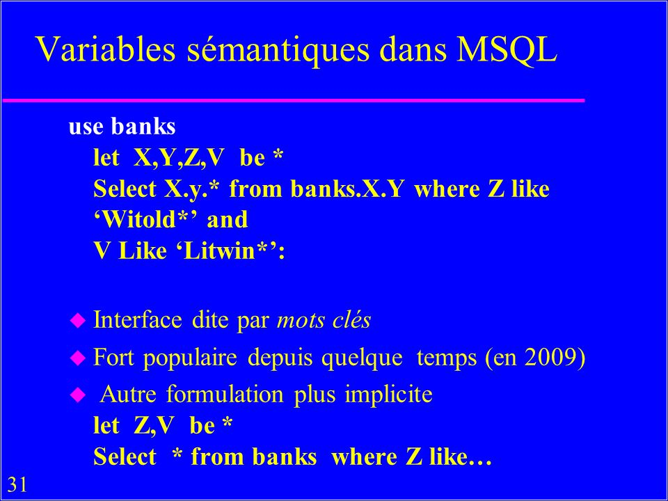 31 Variables sémantiques dans MSQL use banks let X,Y,Z,V be * Select X.y.* from banks.X.Y where Z like Witold* and V Like Litwin*: u Interface dite par mots clés u Fort populaire depuis quelque temps (en 2009) u Autre formulation plus implicite let Z,V be * Select * from banks where Z like…