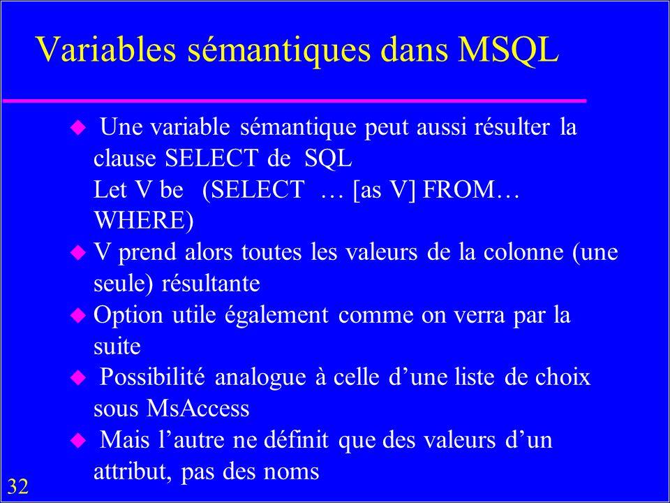 32 Variables sémantiques dans MSQL u Une variable sémantique peut aussi résulter la clause SELECT de SQL Let V be(SELECT … [as V] FROM… WHERE) u V prend alors toutes les valeurs de la colonne (une seule) résultante u Option utile également comme on verra par la suite u Possibilité analogue à celle dune liste de choix sous MsAccess u Mais lautre ne définit que des valeurs dun attribut, pas des noms
