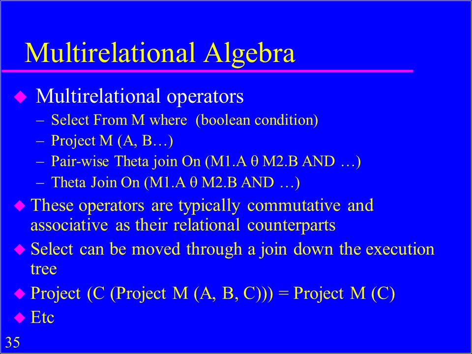 35 Multirelational Algebra u Multirelational operators –Select From M where (boolean condition) –Project M (A, B…) –Pair-wise Theta join On (M1.A M2.B