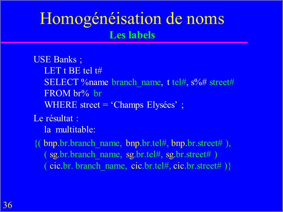 36 Homogénéisation de noms Les labels USE Banks ; LET t BE tel t# SELECT %name branch_name, t tel#, s%# street# FROM br% br WHERE street = Champs Elys