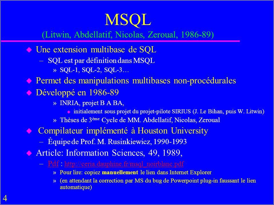 5 MSQL (Propriétés fondamentales nouvelles) u Requête SQL –Est formulée en calcul de prédicats de 1 er ordre –Est traduite pour loptimisation en algèbre relationnelle –Produit une table u Requête MSQL – Peut-être formulée en calcul de dordre supérieur »Incluant celui de 1 er ordre –Peut-être traduite pour loptimisation en algèbre multirelationnelle »Incluant celle relationnelle –Produit une multitable »Un ensemble de relations (tables) »Constitué en particulier dune seule table