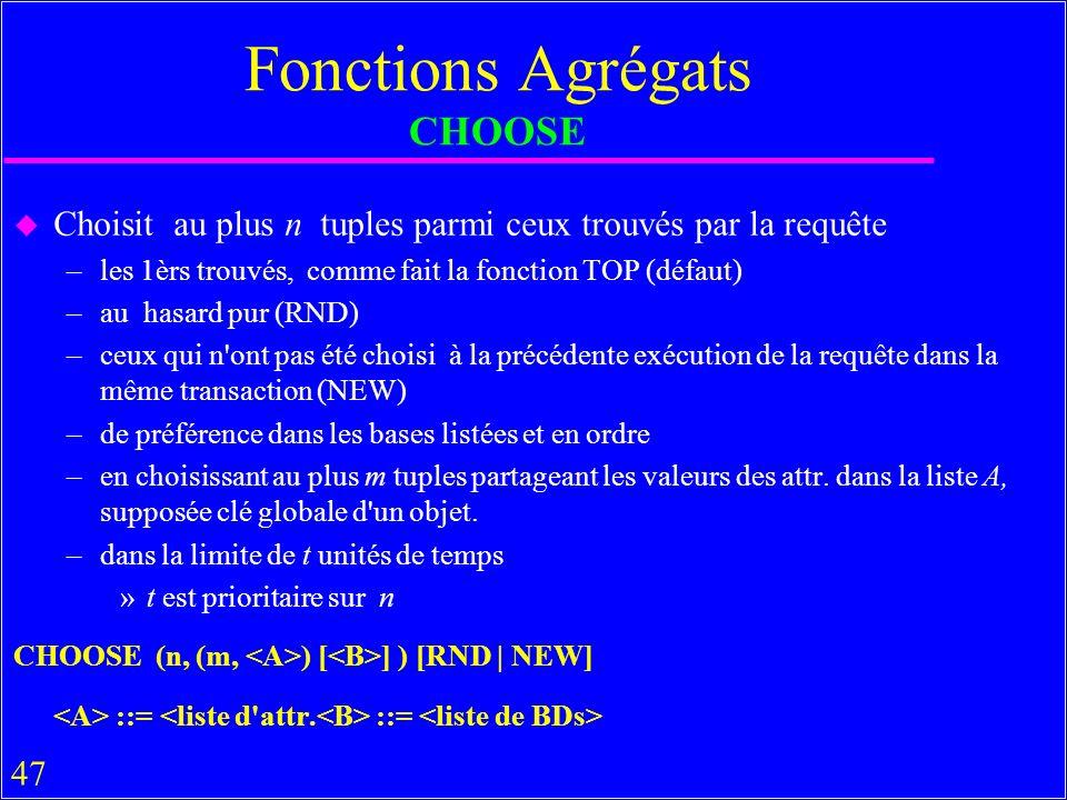 47 Fonctions Agrégats CHOOSE u Choisit au plus n tuples parmi ceux trouvés par la requête –les 1èrs trouvés, comme fait la fonction TOP (défaut) –au hasard pur (RND) –ceux qui n ont pas été choisi à la précédente exécution de la requête dans la même transaction (NEW) –de préférence dans les bases listées et en ordre –en choisissant au plus m tuples partageant les valeurs des attr.