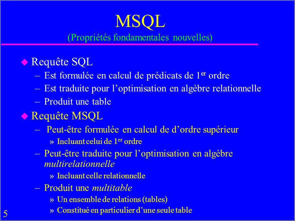 56 Eléments de MSQL en Pratique u La majorité des SGBDs majeurs sont désormais des SGMB –Au mieux : les requêtes élémentaires » Sybase, Oracle, Interbase, MsAccess, SQL Server, DB2, MySQL....