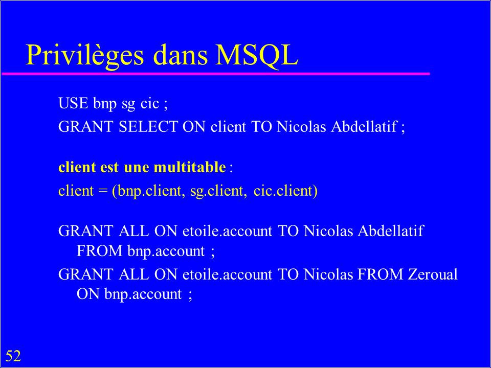 52 Privilèges dans MSQL USE bnp sg cic ; GRANT SELECT ON client TO Nicolas Abdellatif ; client est une multitable : client = (bnp.client, sg.client, cic.client) GRANT ALL ON etoile.account TO Nicolas Abdellatif FROM bnp.account ; GRANT ALL ON etoile.account TO Nicolas FROM Zeroual ON bnp.account ;