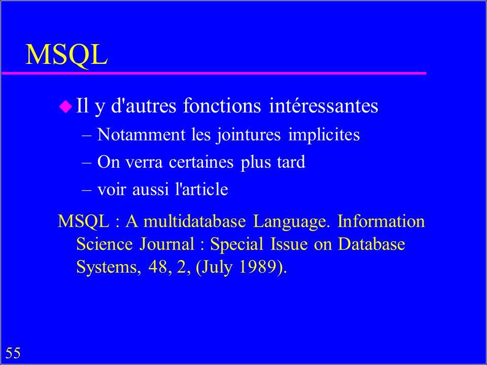 55 MSQL u Il y d autres fonctions intéressantes –Notamment les jointures implicites –On verra certaines plus tard –voir aussi l article MSQL : A multidatabase Language.