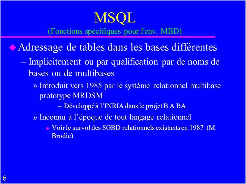 57 Eléments de MSQL en Pratique u Il y a (ou il y avait) aussi beaucoup de SGMB qui ne sont que des systèmes d accès aux SGBDs – Relationnels »SQL-Query (Microsoft), EDA-SQL (Inf.