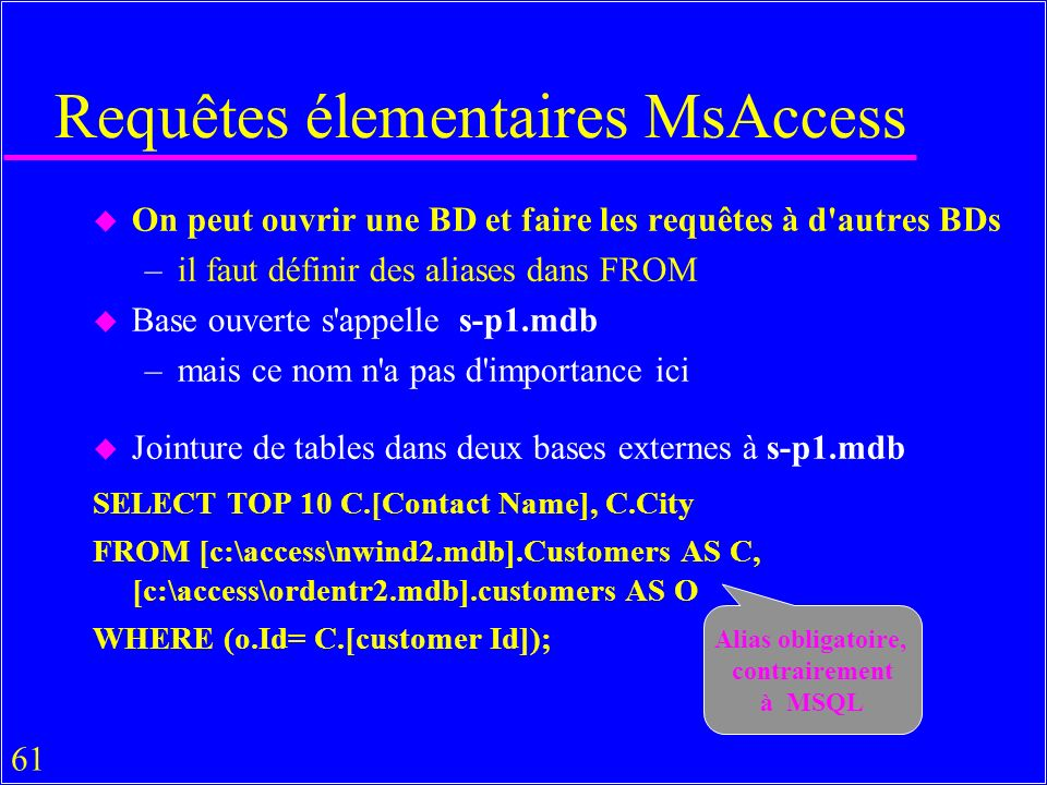 61 Requêtes élementaires MsAccess u On peut ouvrir une BD et faire les requêtes à d autres BDs –il faut définir des aliases dans FROM u Base ouverte s appelle s-p1.mdb –mais ce nom n a pas d importance ici u Jointure de tables dans deux bases externes à s-p1.mdb SELECT TOP 10 C.[Contact Name], C.City FROM [c:\access\nwind2.mdb].Customers AS C, [c:\access\ordentr2.mdb].customers AS O WHERE (o.Id= C.[customer Id]); Alias obligatoire, contrairement à MSQL