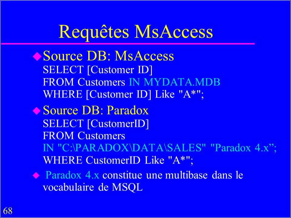 68 Requêtes MsAccess u Source DB: MsAccess SELECT [Customer ID] FROM Customers IN MYDATA.MDB WHERE [Customer ID] Like