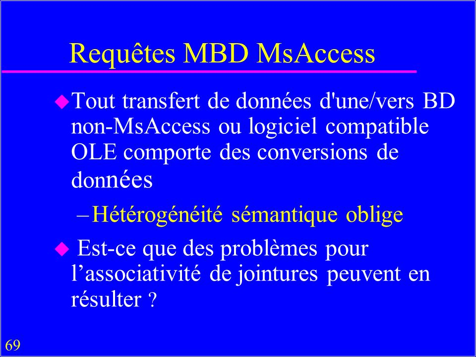 69 Requêtes MBD MsAccess u Tout transfert de données d une/vers BD non-MsAccess ou logiciel compatible OLE comporte des conversions de don nées –Hétérogénéité sémantique oblige u Est-ce que des problèmes pour lassociativité de jointures peuvent en résulter