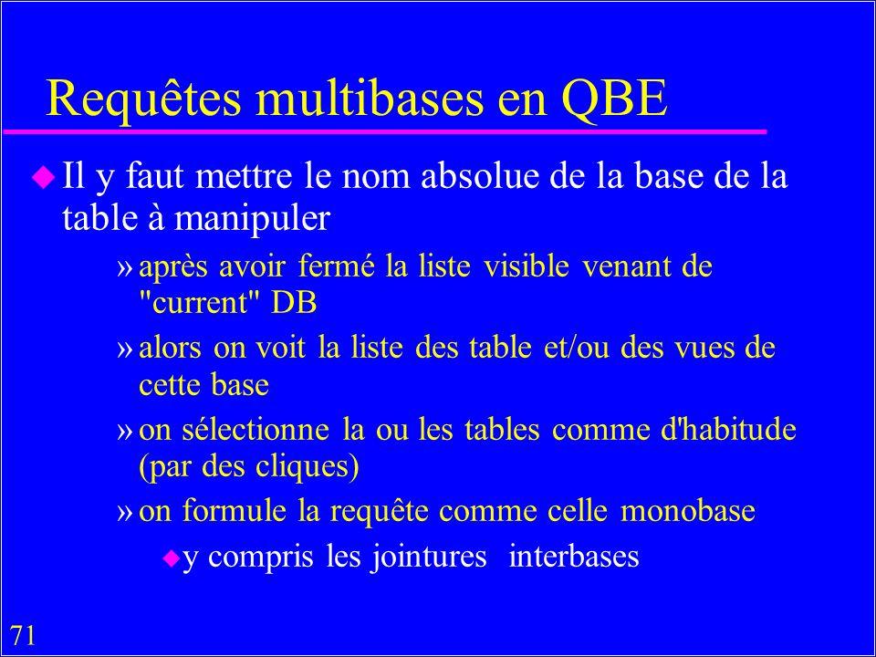 71 Requêtes multibases en QBE u Il y faut mettre le nom absolue de la base de la table à manipuler »après avoir fermé la liste visible venant de current DB »alors on voit la liste des table et/ou des vues de cette base »on sélectionne la ou les tables comme d habitude (par des cliques) »on formule la requête comme celle monobase u y compris les jointures interbases