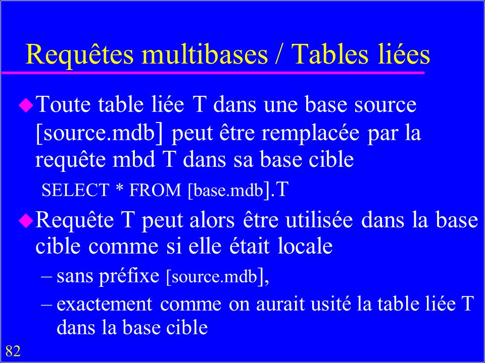 82 Requêtes multibases / Tables liées u Toute table liée T dans une base source [source.mdb ] peut être remplacée par la requête mbd T dans sa base cible SELECT * FROM [base.mdb ].T u Requête T peut alors être utilisée dans la base cible comme si elle était locale –sans préfixe [source.mdb ], –exactement comme on aurait usité la table liée T dans la base cible