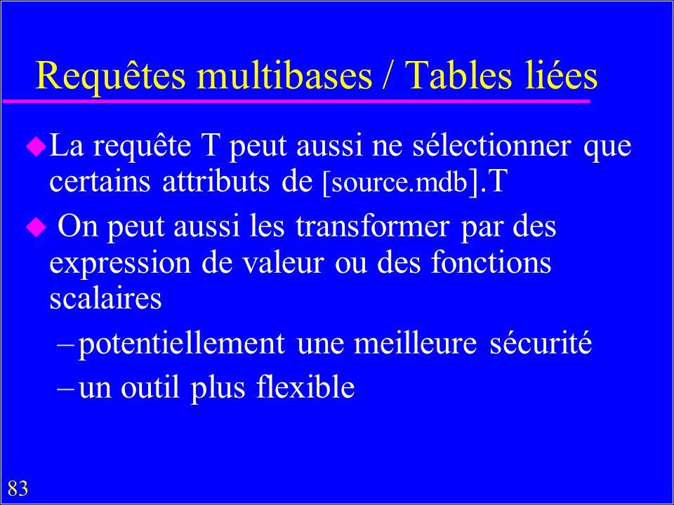 83 Requêtes multibases / Tables liées u La requête T peut aussi ne sélectionner que certains attributs de [source.mdb ].T u On peut aussi les transformer par des expression de valeur ou des fonctions scalaires –potentiellement une meilleure sécurité –un outil plus flexible