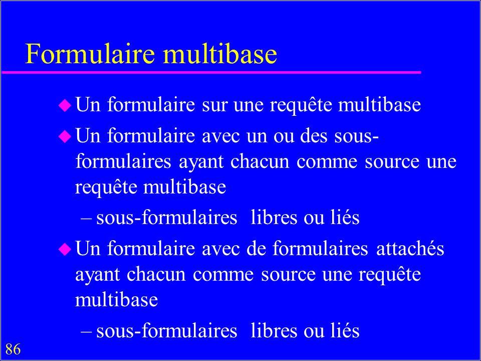 86 Formulaire multibase u Un formulaire sur une requête multibase u Un formulaire avec un ou des sous- formulaires ayant chacun comme source une requête multibase –sous-formulaires libres ou liés u Un formulaire avec de formulaires attachés ayant chacun comme source une requête multibase –sous-formulaires libres ou liés