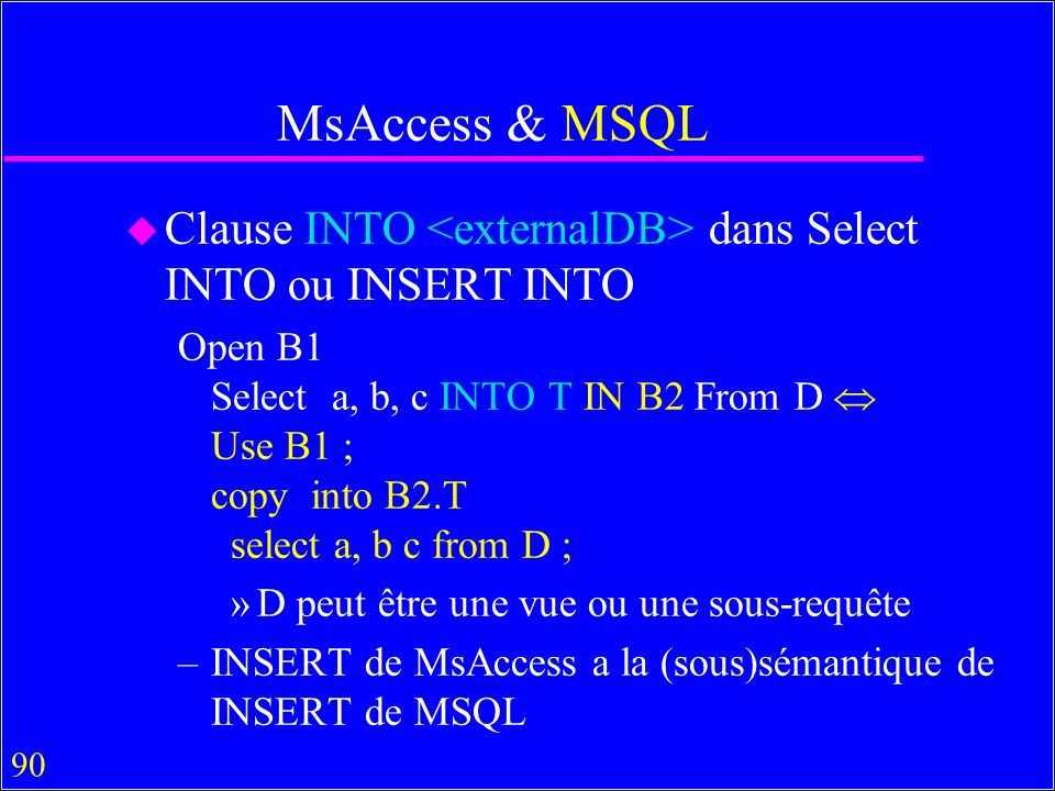 90 MsAccess & MSQL u Clause INTO dans Select INTO ou INSERT INTO Open B1 Select a, b, c INTO T IN B2 From D Use B1 ; copy into B2.T select a, b c from D ; »D peut être une vue ou une sous-requête –INSERT de MsAccess a la (sous)sémantique de INSERT de MSQL