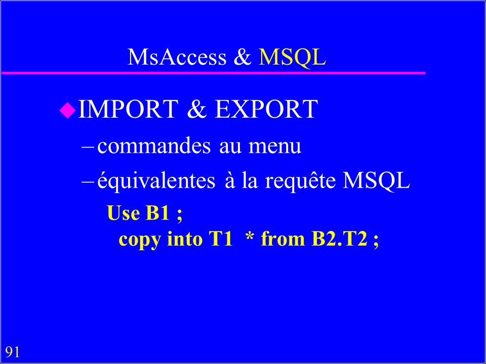 91 MsAccess & MSQL u IMPORT & EXPORT –commandes au menu –équivalentes à la requête MSQL Use B1 ; copy into T1 * from B2.T2 ;