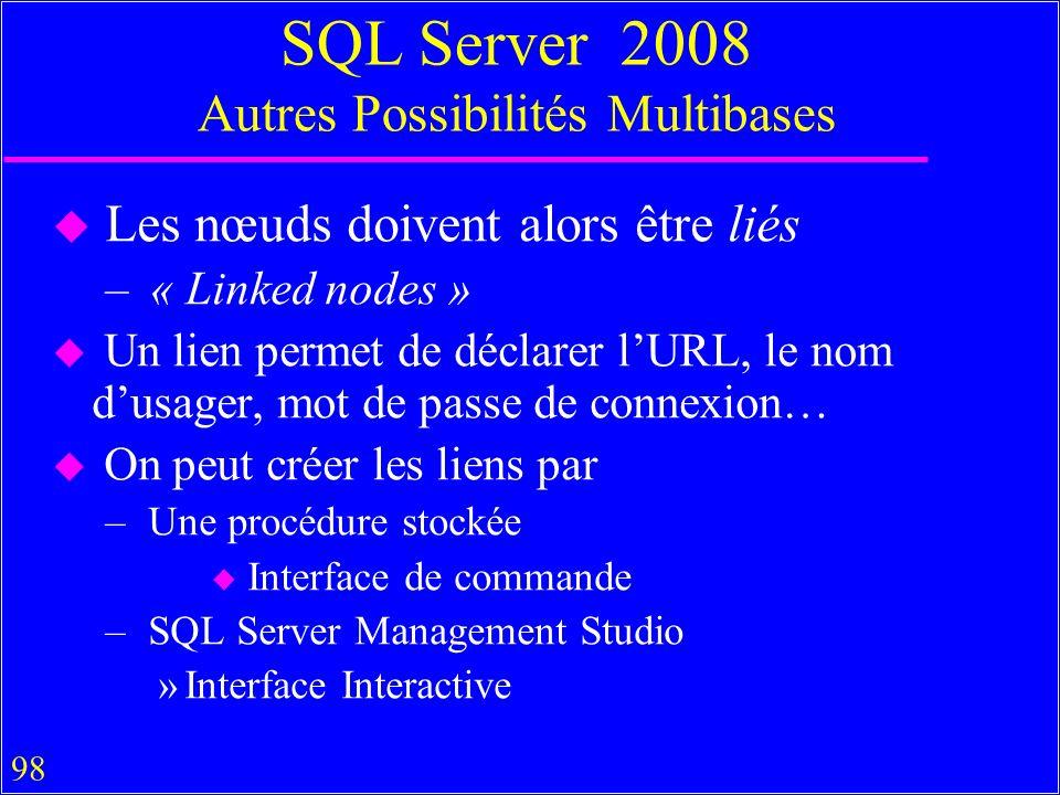 98 SQL Server 2008 Autres Possibilités Multibases u Les nœuds doivent alors être liés – « Linked nodes » u Un lien permet de déclarer lURL, le nom dusager, mot de passe de connexion… u On peut créer les liens par – Une procédure stockée u Interface de commande – SQL Server Management Studio »Interface Interactive
