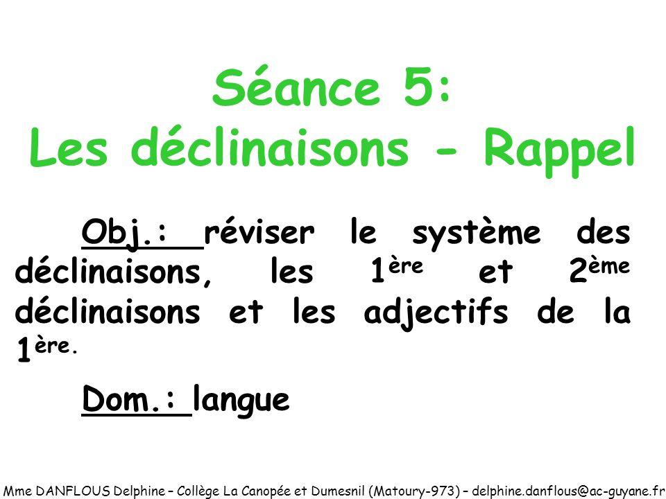 Séance 5: Les déclinaisons - Rappel Obj.: réviser le système des déclinaisons, les 1 ère et 2 ème déclinaisons et les adjectifs de la 1 ère. Dom.: lan