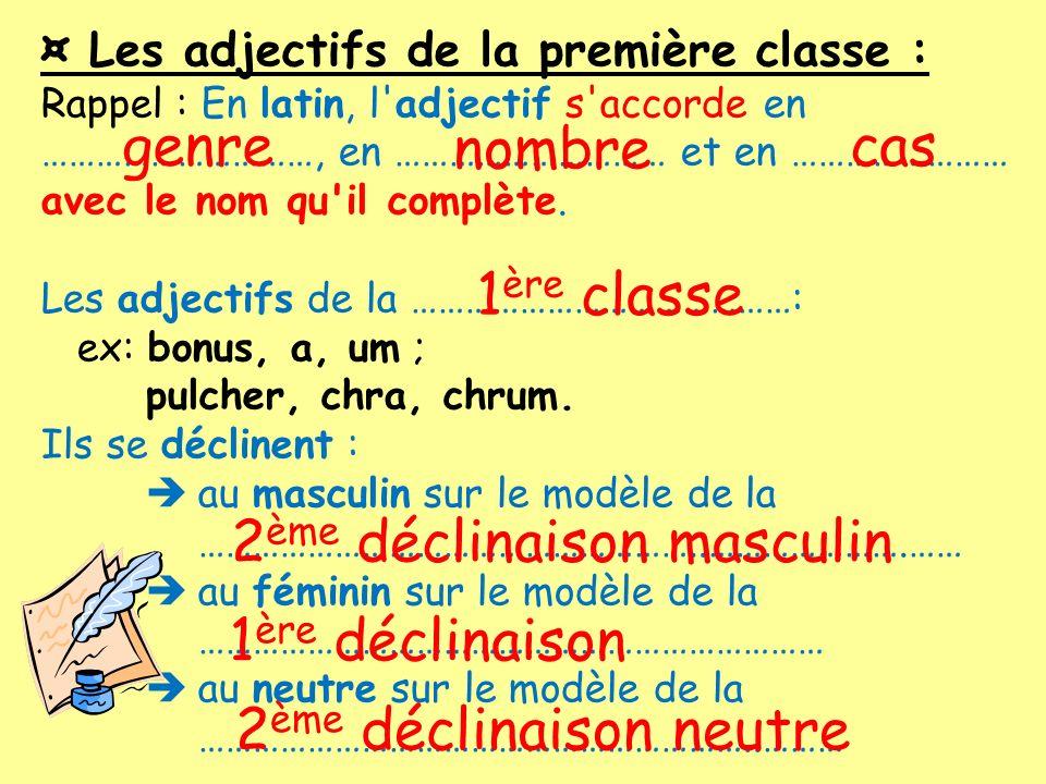 ¤ Les adjectifs de la première classe : Rappel : En latin, l'adjectif s'accorde en …………………………, en ………………………… et en …………………… avec le nom qu'il complète
