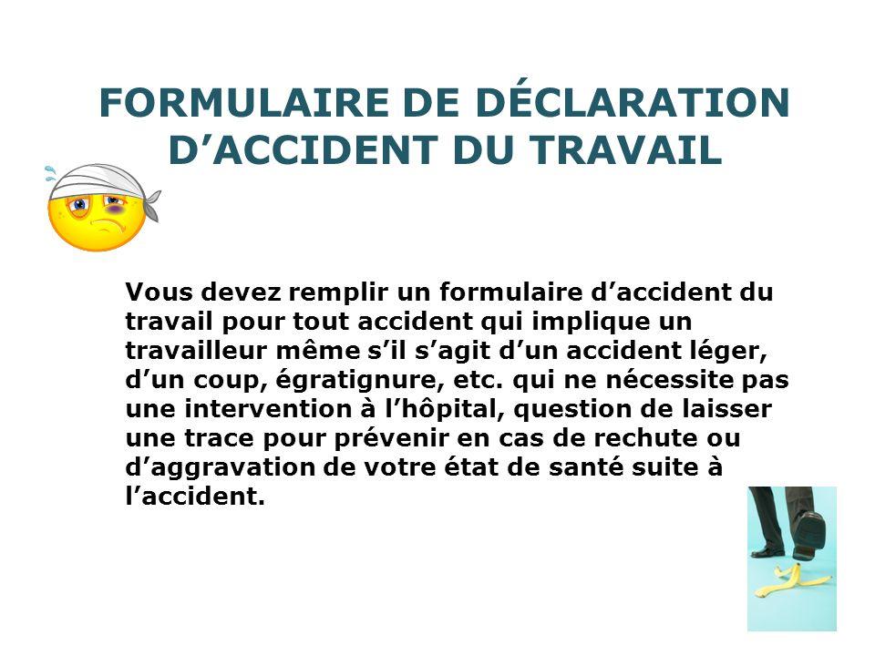 FORMULAIRE DE DÉCLARATION DACCIDENT DU TRAVAIL Vous devez remplir un formulaire daccident du travail pour tout accident qui implique un travailleur même sil sagit dun accident léger, dun coup, égratignure, etc.