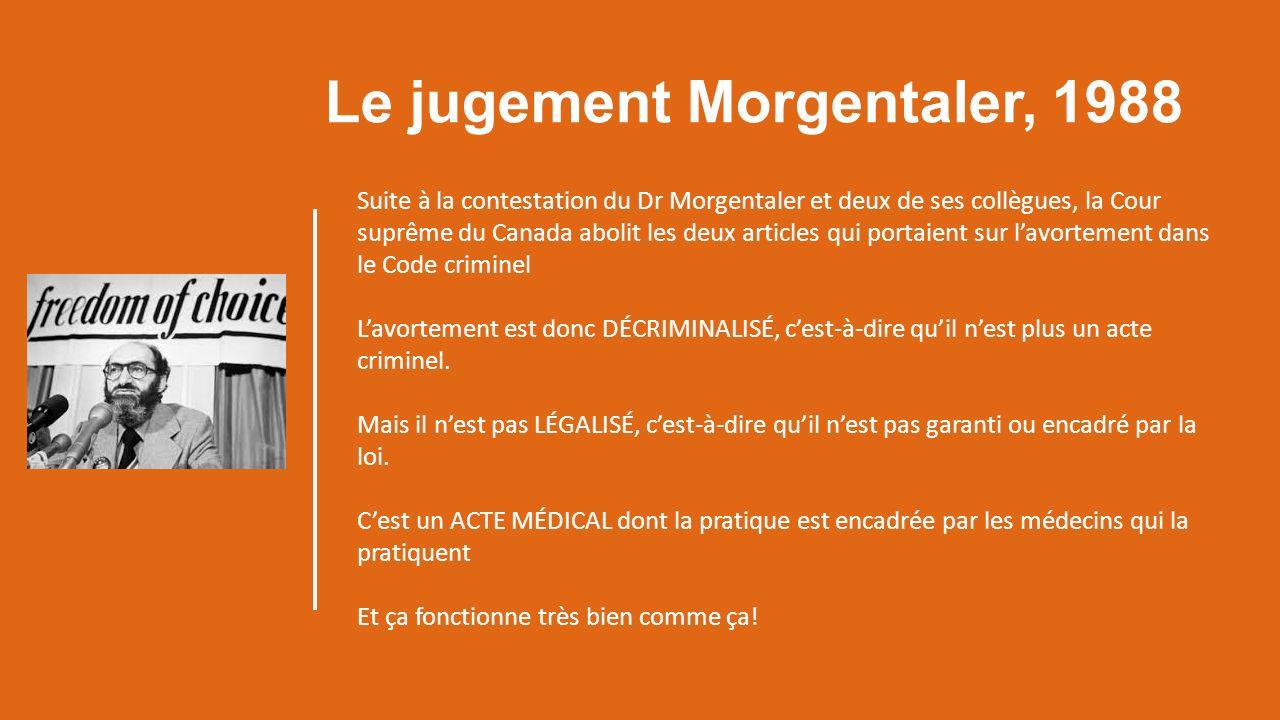 Le jugement Morgentaler, 1988 Suite à la contestation du Dr Morgentaler et deux de ses collègues, la Cour suprême du Canada abolit les deux articles qui portaient sur lavortement dans le Code criminel Lavortement est donc DÉCRIMINALISÉ, cest-à-dire quil nest plus un acte criminel.