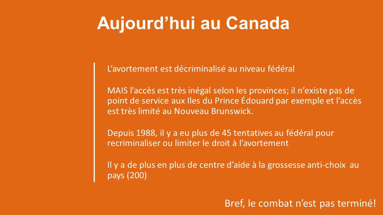 Aujourdhui au Canada Lavortement est décriminalisé au niveau fédéral MAIS laccès est très inégal selon les provinces; il nexiste pas de point de service aux Iles du Prince Édouard par exemple et laccès est très limité au Nouveau Brunswick.