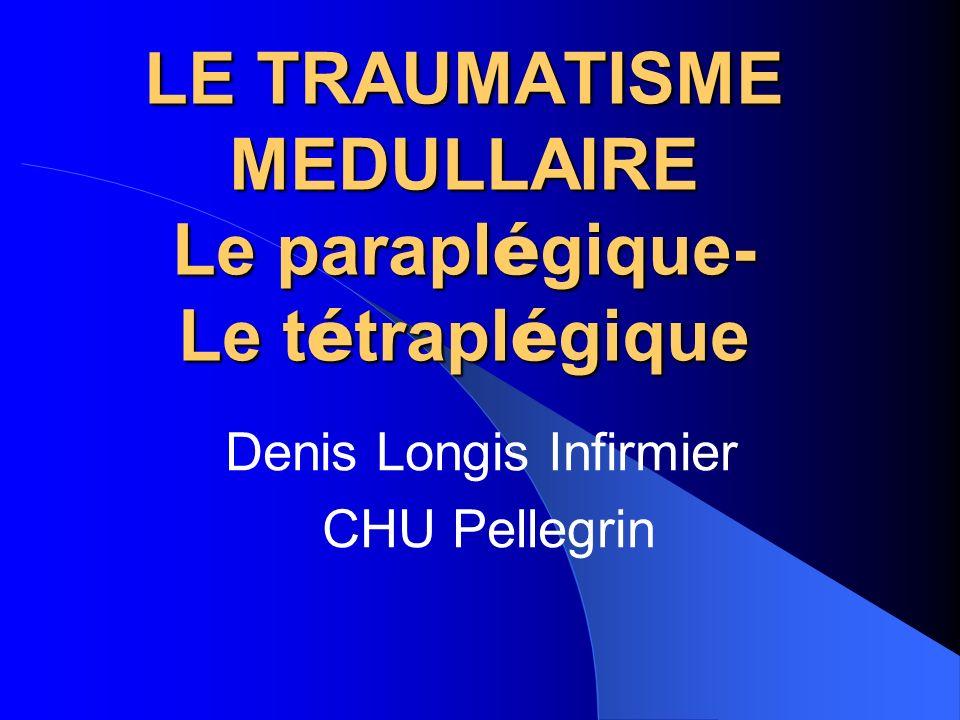 LE TRAUMATISME MEDULLAIRE Le parapl é gique- Le t é trapl é gique Denis Longis Infirmier CHU Pellegrin