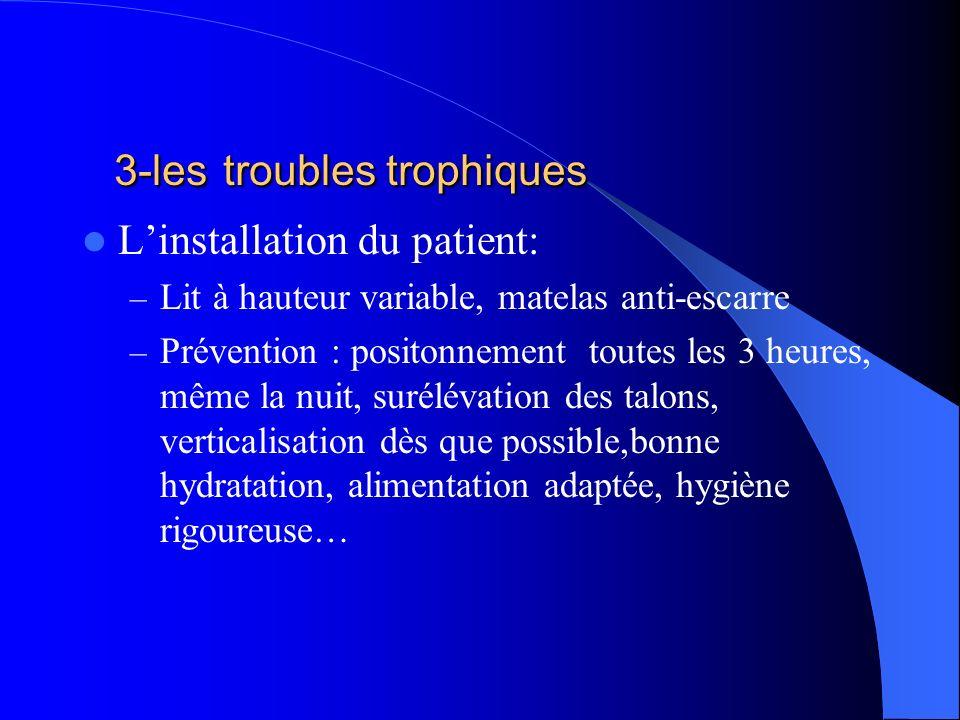 3-les troubles trophiques Linstallation du patient: – Lit à hauteur variable, matelas anti-escarre – Prévention : positonnement toutes les 3 heures, m