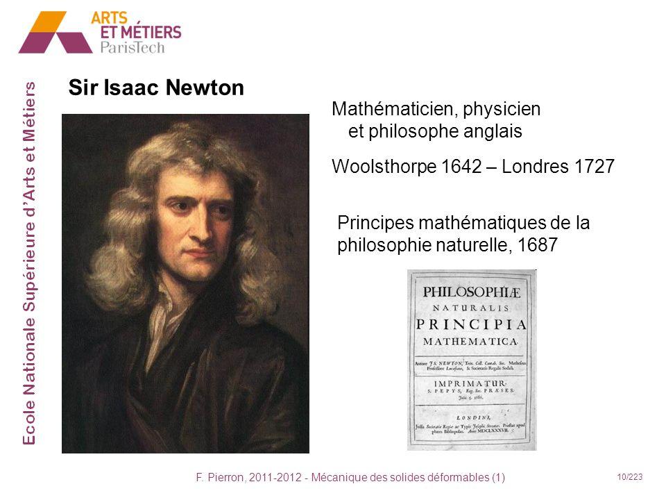 F. Pierron, 2011-2012 - Mécanique des solides déformables (1) 10/223 Sir Isaac Newton Mathématicien, physicien et philosophe anglais Woolsthorpe 1642