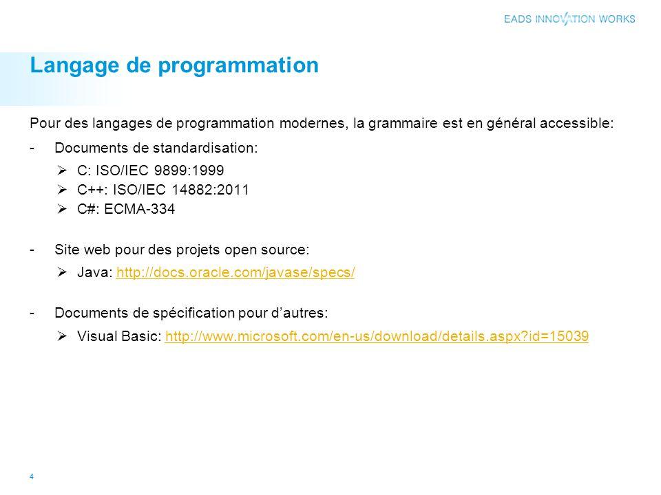 Langage de programmation Pour des langages de programmation modernes, la grammaire est en général accessible: -Documents de standardisation: C: ISO/IEC 9899:1999 C++: ISO/IEC 14882:2011 C#: ECMA-334 -Site web pour des projets open source: Java: http://docs.oracle.com/javase/specs/http://docs.oracle.com/javase/specs/ -Documents de spécification pour dautres: Visual Basic: http://www.microsoft.com/en-us/download/details.aspx?id=15039http://www.microsoft.com/en-us/download/details.aspx?id=15039 4