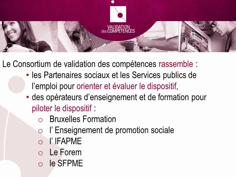 Le Consortium de validation des compétences rassemble : les Partenaires sociaux et les Services publics de lemploi pour orienter et évaluer le dispositif, des opérateurs denseignement et de formation pour piloter le dispositif : o Bruxelles Formation o l Enseignement de promotion sociale o l IFAPME o Le Forem o le SFPME