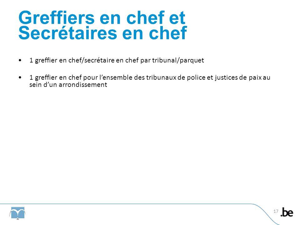 Greffiers en chef et Secrétaires en chef 1 greffier en chef/secrétaire en chef par tribunal/parquet 1 greffier en chef pour lensemble des tribunaux de police et justices de paix au sein dun arrondissement 17