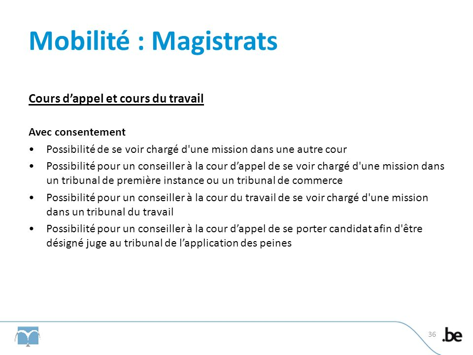 Mobilité : Magistrats Cours dappel et cours du travail Avec consentement Possibilité de se voir chargé d'une mission dans une autre cour Possibilité p