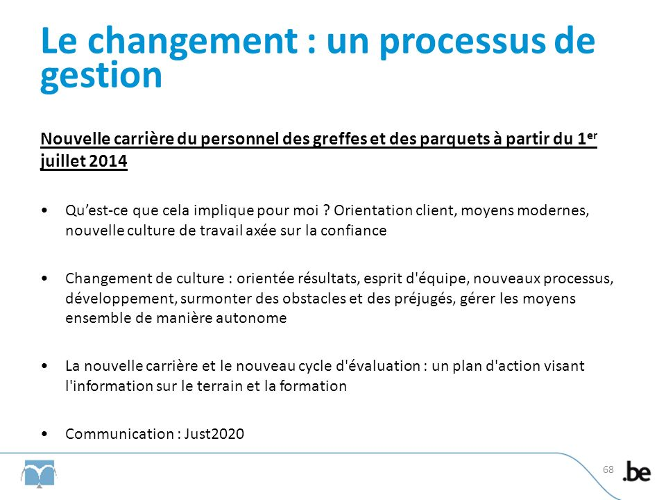 Le changement : un processus de gestion Nouvelle carrière du personnel des greffes et des parquets à partir du 1 er juillet 2014 Quest-ce que cela imp