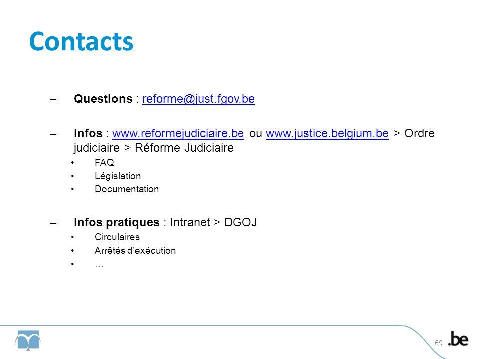 Contacts –Questions : reforme@just.fgov.bereforme@just.fgov.be –Infos : www.reformejudiciaire.be ou www.justice.belgium.be > Ordre judiciaire > Réforme Judiciairewww.reformejudiciaire.bewww.justice.belgium.be FAQ Législation Documentation –Infos pratiques : Intranet > DGOJ Circulaires Arrêtés dexécution … 69