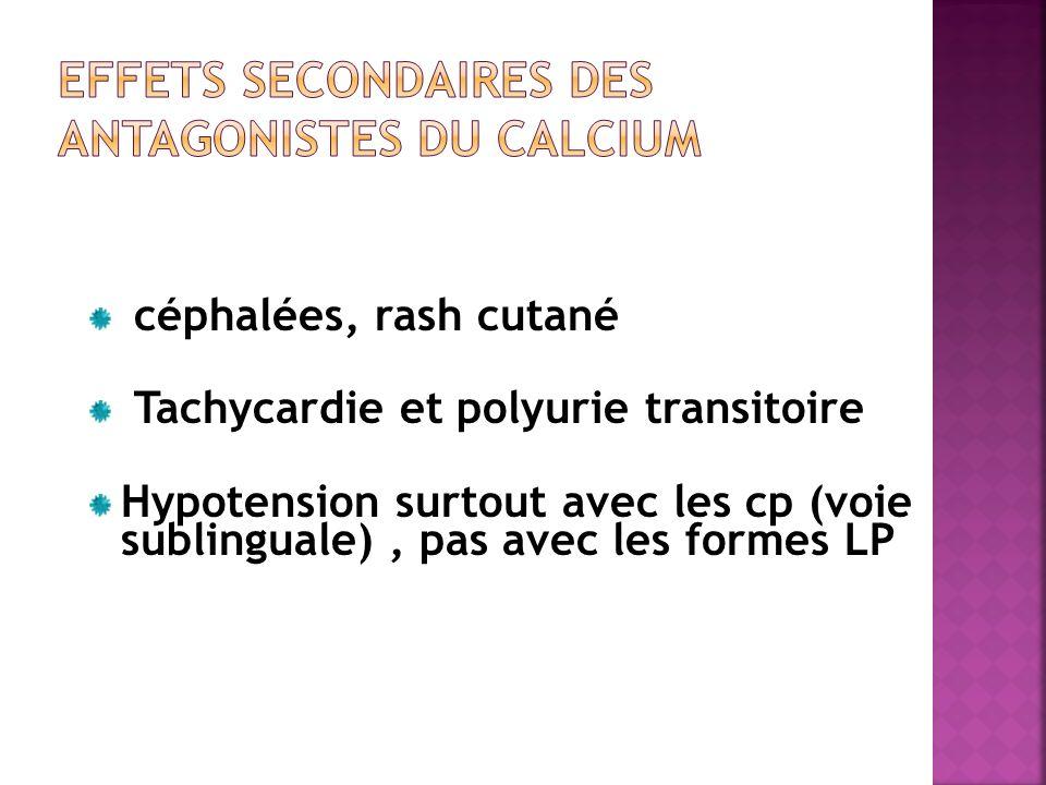céphalées, rash cutané Tachycardie et polyurie transitoire Hypotension surtout avec les cp (voie sublinguale), pas avec les formes LP