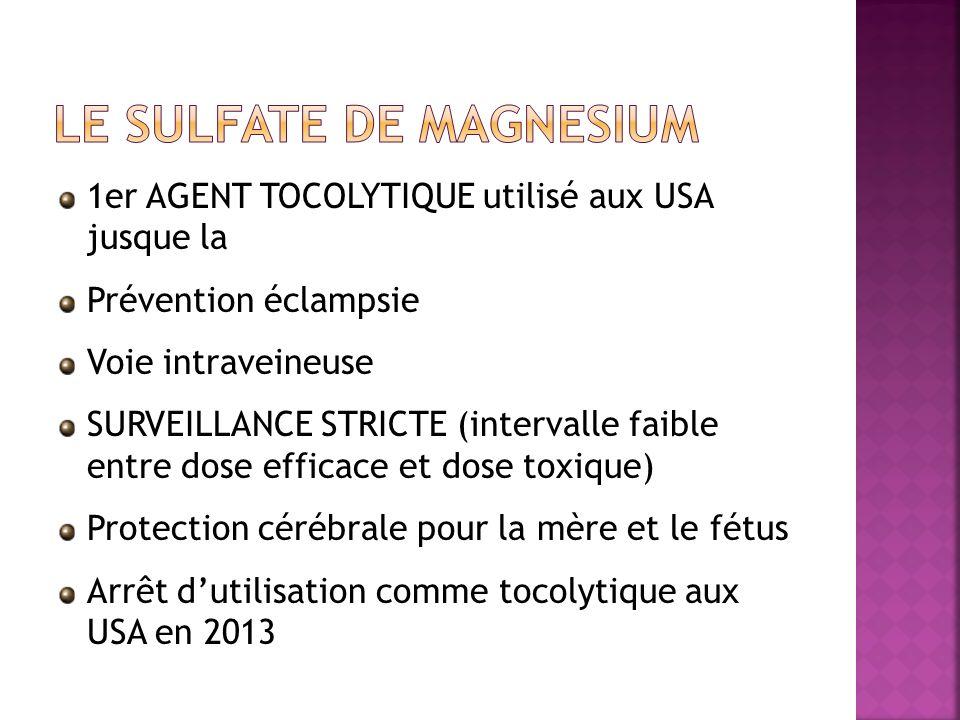1er AGENT TOCOLYTIQUE utilisé aux USA jusque la Prévention éclampsie Voie intraveineuse SURVEILLANCE STRICTE (intervalle faible entre dose efficace et