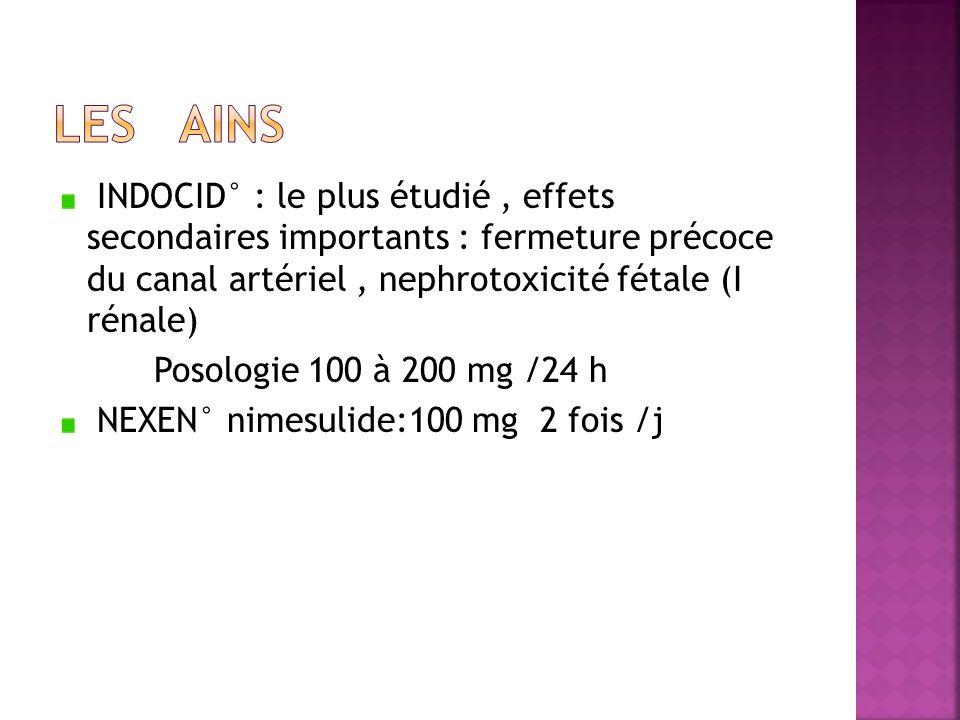INDOCID° : le plus étudié, effets secondaires importants : fermeture précoce du canal artériel, nephrotoxicité fétale (I rénale) Posologie 100 à 200 m