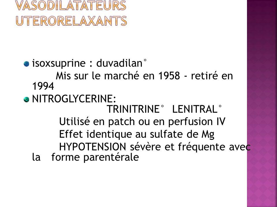 isoxsuprine : duvadilan° Mis sur le marché en 1958 - retiré en 1994 NITROGLYCERINE: TRINITRINE° LENITRAL° Utilisé en patch ou en perfusion IV Effet id