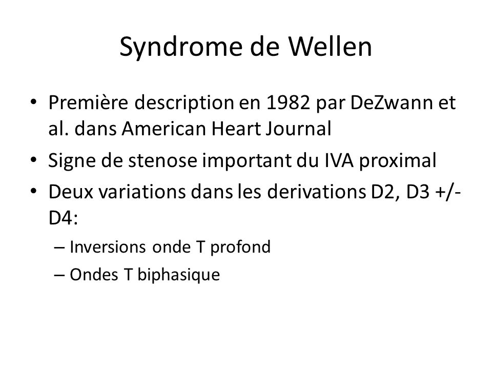Syndrome de Wellen Première description en 1982 par DeZwann et al. dans American Heart Journal Signe de stenose important du IVA proximal Deux variati