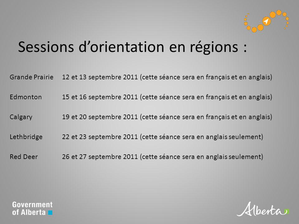 Sessions dorientation en régions : Grande Prairie12 et 13 septembre 2011 (cette séance sera en français et en anglais) Edmonton15 et 16 septembre 2011 (cette séance sera en français et en anglais) Calgary19 et 20 septembre 2011 (cette séance sera en français et en anglais) Lethbridge22 et 23 septembre 2011 (cette séance sera en anglais seulement) Red Deer26 et 27 septembre 2011 (cette séance sera en anglais seulement)