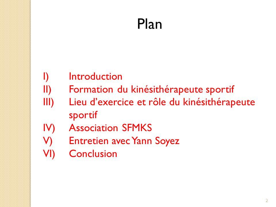 Plan I)Introduction II)Formation du kinésithérapeute sportif III)Lieu dexercice et rôle du kinésithérapeute sportif IV)Association SFMKS V)Entretien avec Yann Soyez VI)Conclusion 2
