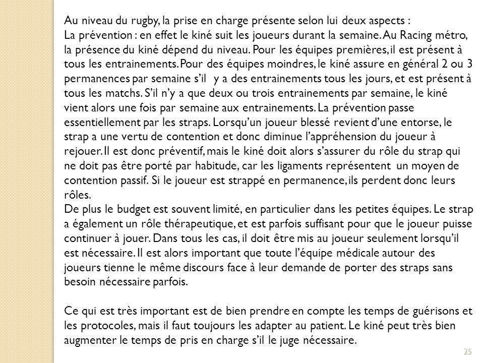 25 Au niveau du rugby, la prise en charge présente selon lui deux aspects : La prévention : en effet le kiné suit les joueurs durant la semaine.