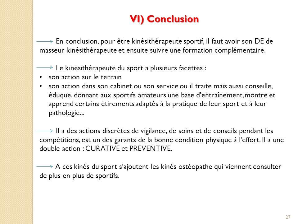 27 VI) Conclusion En conclusion, pour être kinésithérapeute sportif, il faut avoir son DE de masseur-kinésithérapeute et ensuite suivre une formation complémentaire.