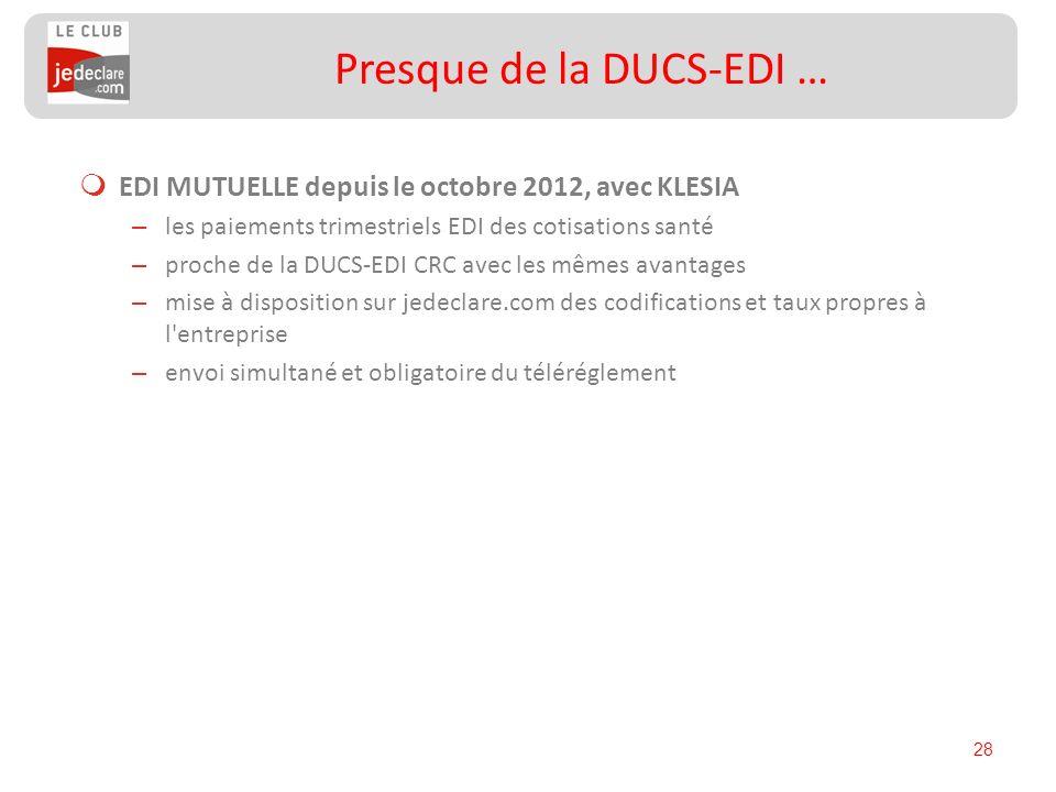 28 Presque de la DUCS-EDI … EDI MUTUELLE depuis le octobre 2012, avec KLESIA – les paiements trimestriels EDI des cotisations santé – proche de la DUC